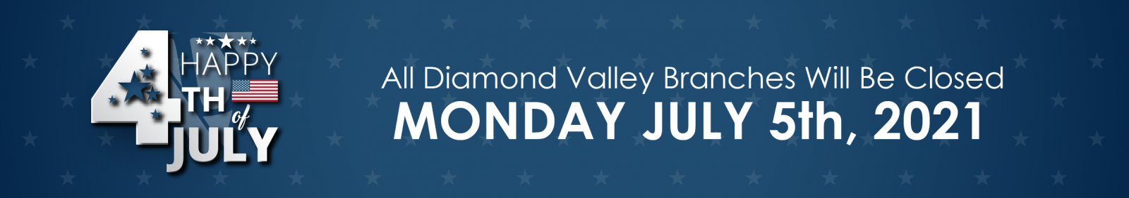 All Diamond Valley Branches will be closed July 5, 2021 in observance of Independence Day.