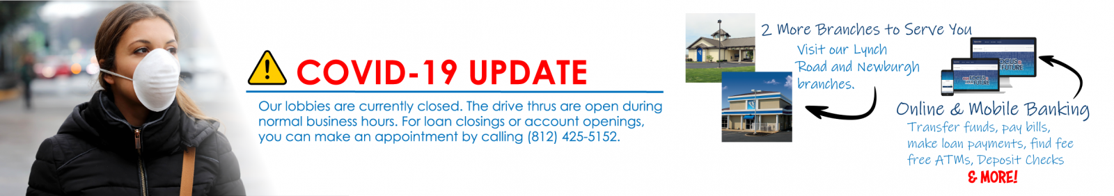 Our branch lobbies are closed. Drive Thrus are Open normal business hours. Don't forget we have two NEW branches to serve you as well as mobile and online banking options.