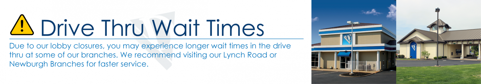Due to our lobby closures, you may experience longer wait times in the drive thru at some of our branches. We recommend visiting our Lynch Road or Newburgh Branches for faster service.