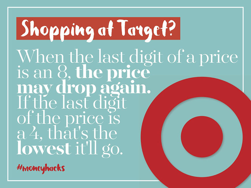 Shopping at Target? When the last digit of a price is an 8, the price may drop again. If the last digit of the price is a 4, that's the lowest it'll go.